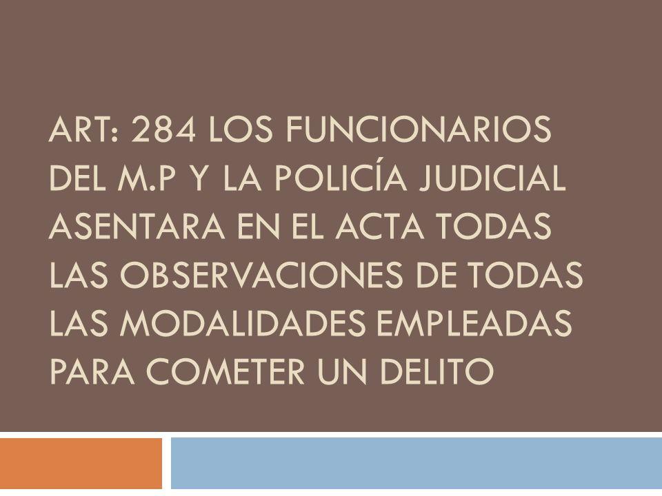 ART: 284 LOS FUNCIONARIOS DEL M.P Y LA POLICÍA JUDICIAL ASENTARA EN EL ACTA TODAS LAS OBSERVACIONES DE TODAS LAS MODALIDADES EMPLEADAS PARA COMETER UN