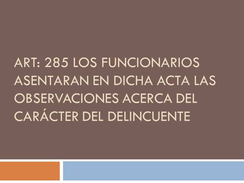 ART: 285 LOS FUNCIONARIOS ASENTARAN EN DICHA ACTA LAS OBSERVACIONES ACERCA DEL CARÁCTER DEL DELINCUENTE