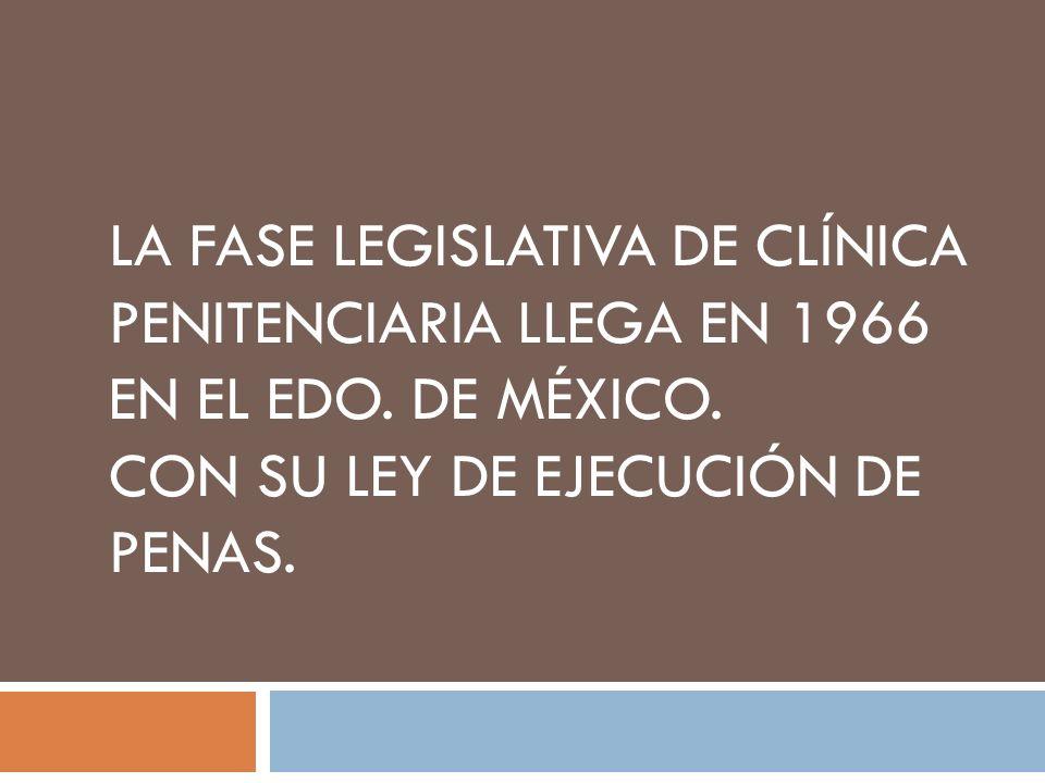 LA FASE LEGISLATIVA DE CLÍNICA PENITENCIARIA LLEGA EN 1966 EN EL EDO. DE MÉXICO. CON SU LEY DE EJECUCIÓN DE PENAS.