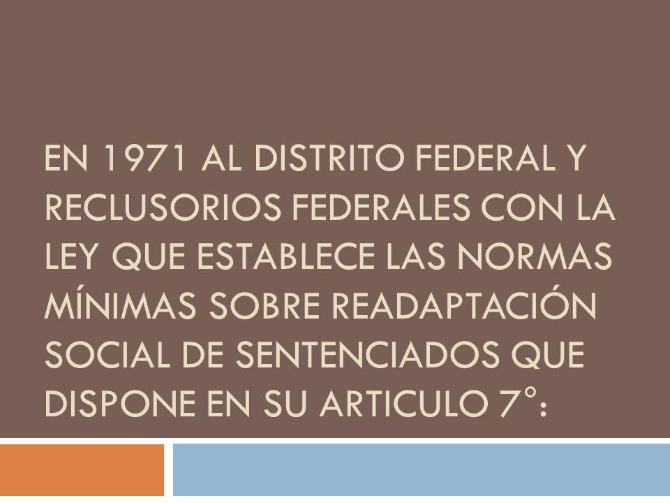 EN 1971 AL DISTRITO FEDERAL Y RECLUSORIOS FEDERALES CON LA LEY QUE ESTABLECE LAS NORMAS MÍNIMAS SOBRE READAPTACIÓN SOCIAL DE SENTENCIADOS QUE DISPONE