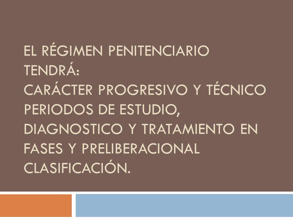 EL RÉGIMEN PENITENCIARIO TENDRÁ: CARÁCTER PROGRESIVO Y TÉCNICO PERIODOS DE ESTUDIO, DIAGNOSTICO Y TRATAMIENTO EN FASES Y PRELIBERACIONAL CLASIFICACIÓN