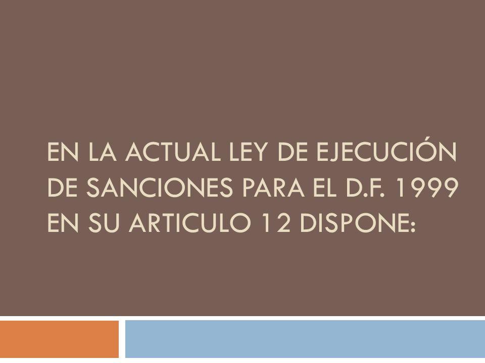 EN LA ACTUAL LEY DE EJECUCIÓN DE SANCIONES PARA EL D.F. 1999 EN SU ARTICULO 12 DISPONE:
