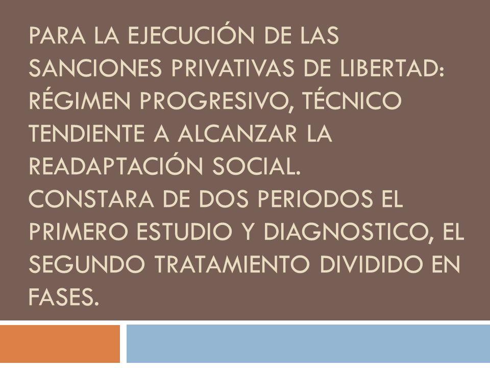 PARA LA EJECUCIÓN DE LAS SANCIONES PRIVATIVAS DE LIBERTAD: RÉGIMEN PROGRESIVO, TÉCNICO TENDIENTE A ALCANZAR LA READAPTACIÓN SOCIAL. CONSTARA DE DOS PE