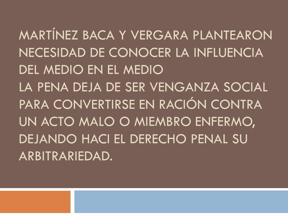 MARTÍNEZ BACA Y VERGARA PLANTEARON NECESIDAD DE CONOCER LA INFLUENCIA DEL MEDIO EN EL MEDIO LA PENA DEJA DE SER VENGANZA SOCIAL PARA CONVERTIRSE EN RA