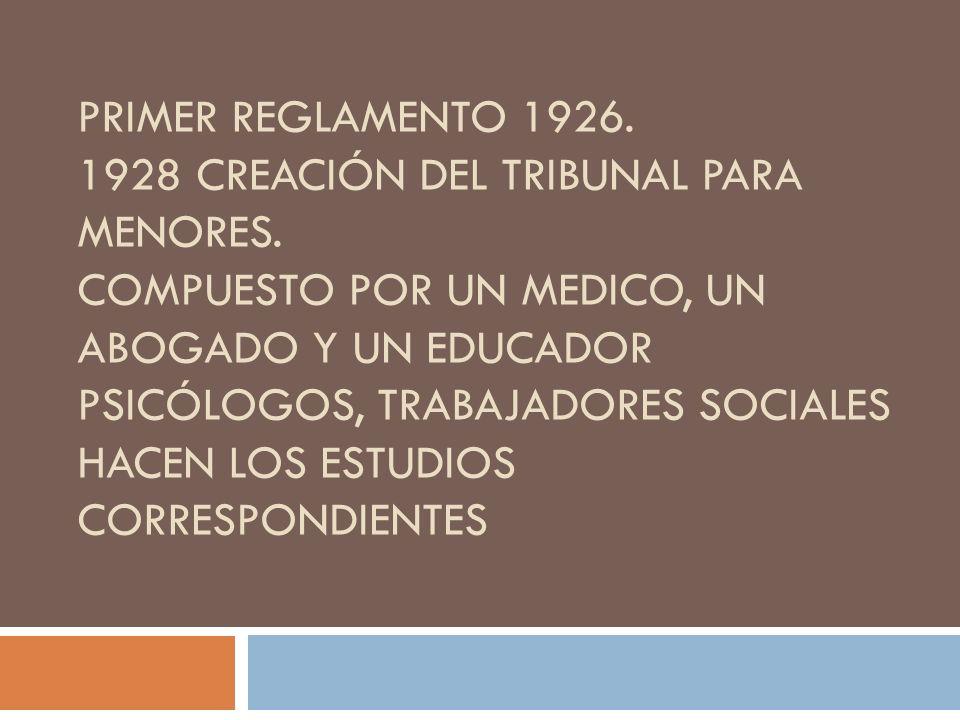 PRIMER REGLAMENTO 1926. 1928 CREACIÓN DEL TRIBUNAL PARA MENORES. COMPUESTO POR UN MEDICO, UN ABOGADO Y UN EDUCADOR PSICÓLOGOS, TRABAJADORES SOCIALES H
