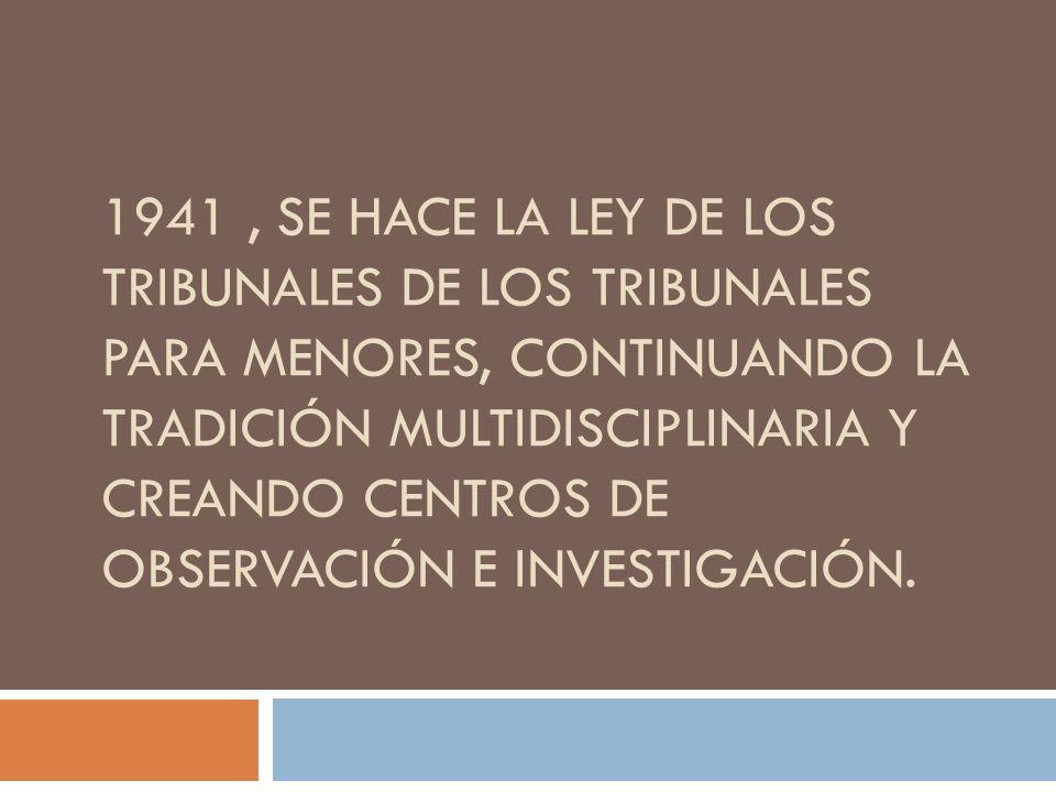 1941, SE HACE LA LEY DE LOS TRIBUNALES DE LOS TRIBUNALES PARA MENORES, CONTINUANDO LA TRADICIÓN MULTIDISCIPLINARIA Y CREANDO CENTROS DE OBSERVACIÓN E