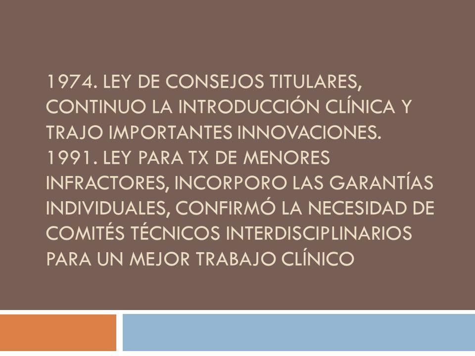 1974. LEY DE CONSEJOS TITULARES, CONTINUO LA INTRODUCCIÓN CLÍNICA Y TRAJO IMPORTANTES INNOVACIONES. 1991. LEY PARA TX DE MENORES INFRACTORES, INCORPOR