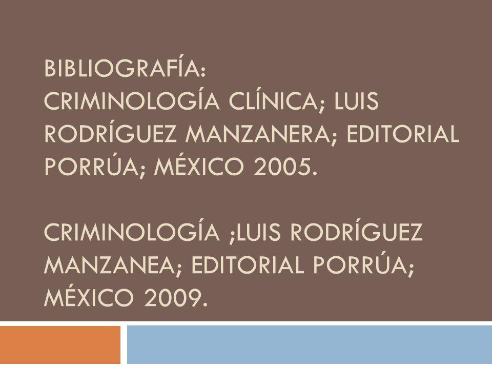 BIBLIOGRAFÍA: CRIMINOLOGÍA CLÍNICA; LUIS RODRÍGUEZ MANZANERA; EDITORIAL PORRÚA; MÉXICO 2005. CRIMINOLOGÍA ;LUIS RODRÍGUEZ MANZANEA; EDITORIAL PORRÚA;