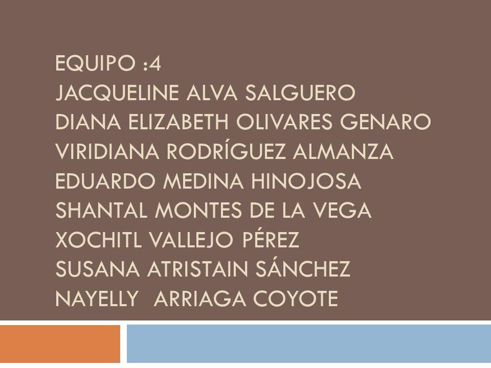 EQUIPO :4 JACQUELINE ALVA SALGUERO DIANA ELIZABETH OLIVARES GENARO VIRIDIANA RODRÍGUEZ ALMANZA EDUARDO MEDINA HINOJOSA SHANTAL MONTES DE LA VEGA XOCHI