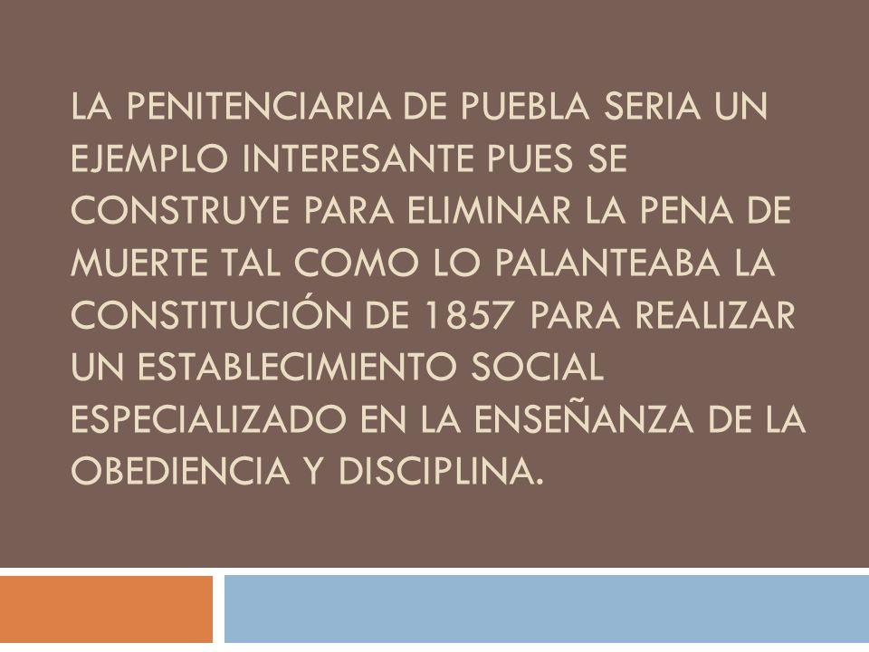 LA PENITENCIARIA DE PUEBLA SERIA UN EJEMPLO INTERESANTE PUES SE CONSTRUYE PARA ELIMINAR LA PENA DE MUERTE TAL COMO LO PALANTEABA LA CONSTITUCIÓN DE 18