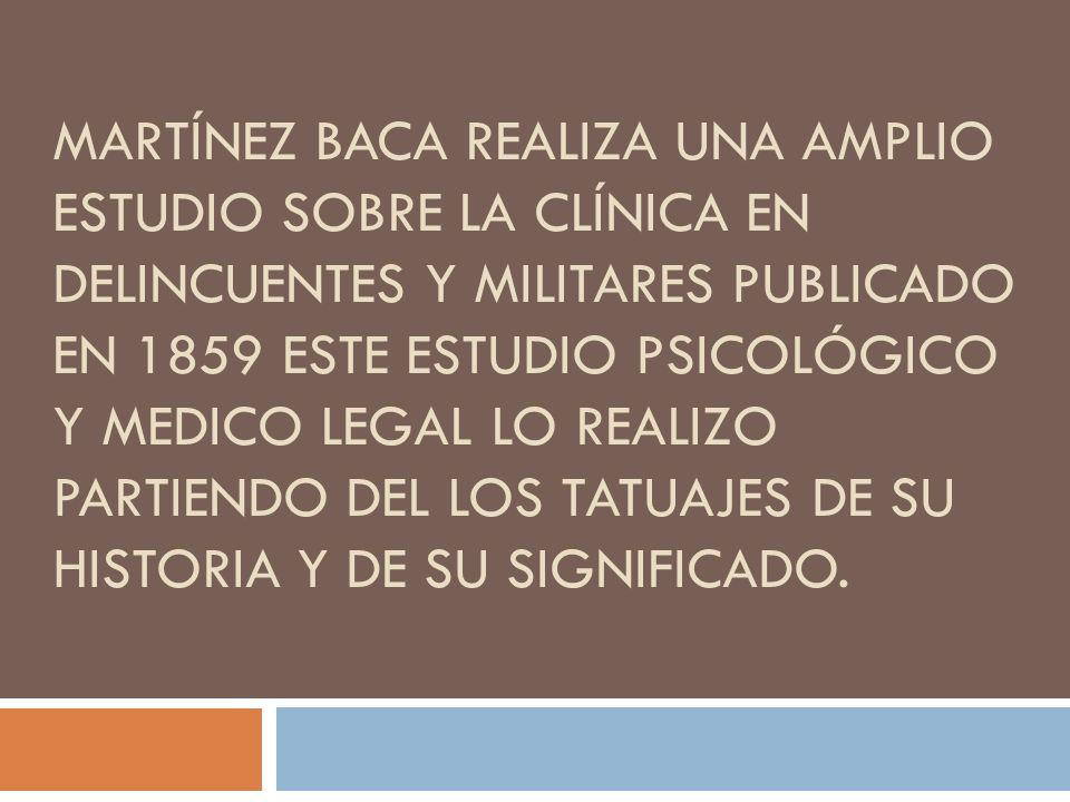 MARTÍNEZ BACA REALIZA UNA AMPLIO ESTUDIO SOBRE LA CLÍNICA EN DELINCUENTES Y MILITARES PUBLICADO EN 1859 ESTE ESTUDIO PSICOLÓGICO Y MEDICO LEGAL LO REA