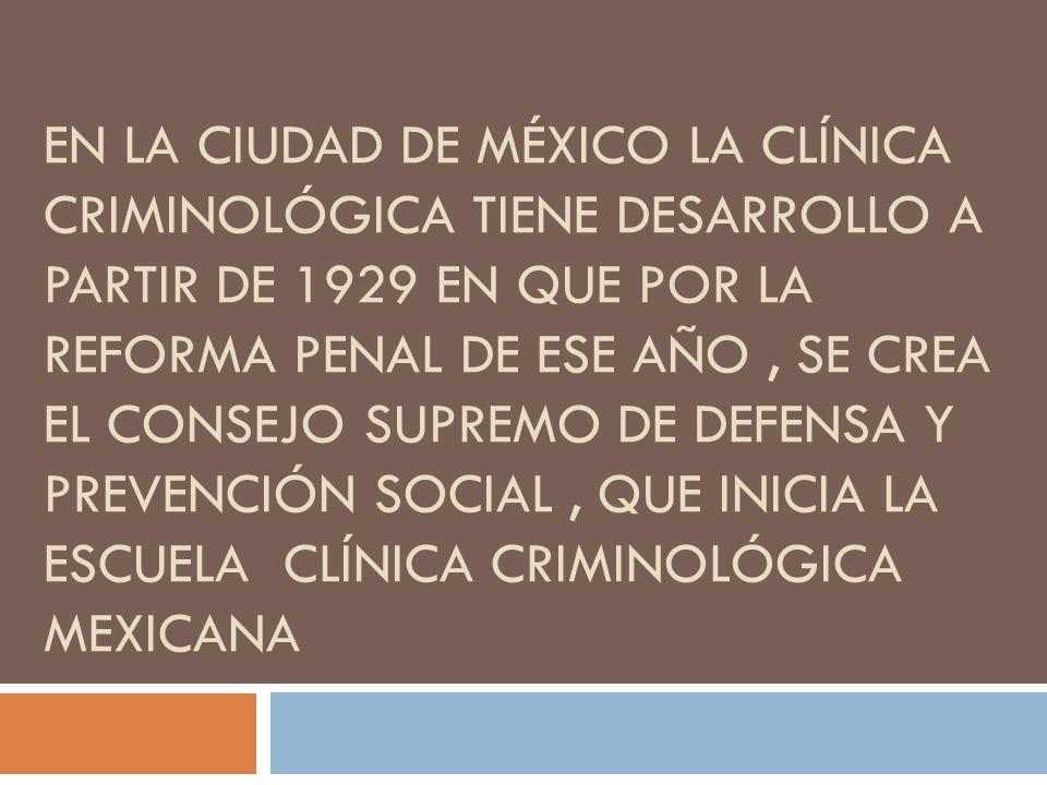 EN LA CIUDAD DE MÉXICO LA CLÍNICA CRIMINOLÓGICA TIENE DESARROLLO A PARTIR DE 1929 EN QUE POR LA REFORMA PENAL DE ESE AÑO, SE CREA EL CONSEJO SUPREMO D