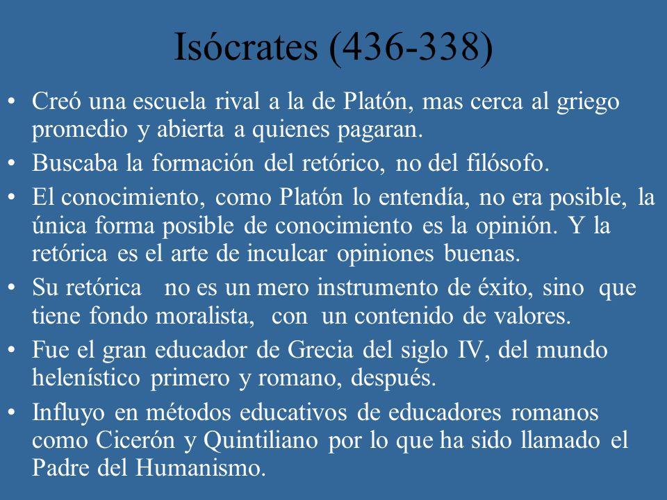 Isócrates (436-338) Creó una escuela rival a la de Platón, mas cerca al griego promedio y abierta a quienes pagaran. Buscaba la formación del retórico