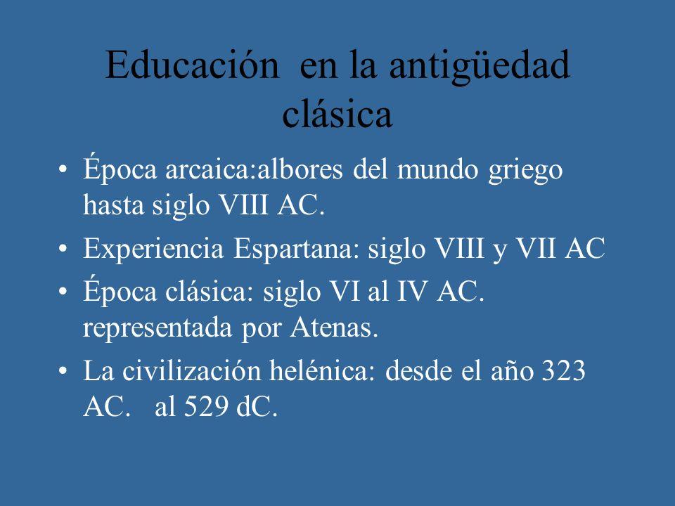 Educación en la antigüedad clásica Época arcaica:albores del mundo griego hasta siglo VIII AC. Experiencia Espartana: siglo VIII y VII AC Época clásic