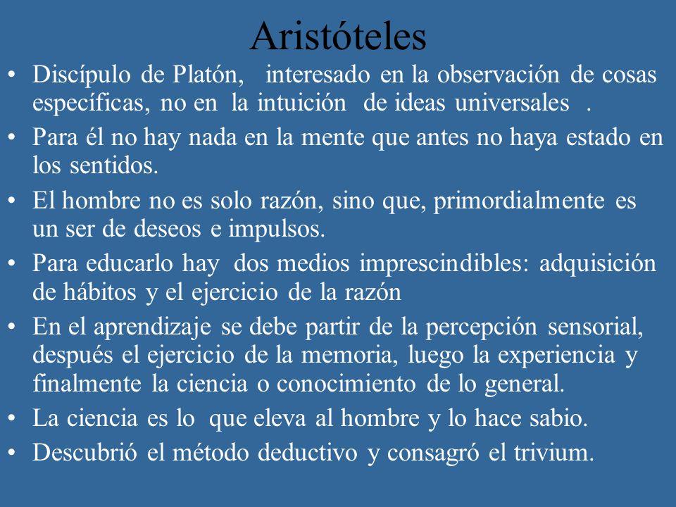 Aristóteles Discípulo de Platón, interesado en la observación de cosas específicas, no en la intuición de ideas universales. Para él no hay nada en la