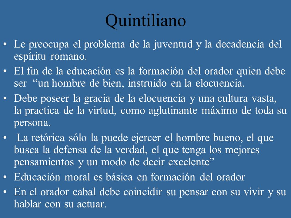 Quintiliano Le preocupa el problema de la juventud y la decadencia del espíritu romano. El fin de la educación es la formación del orador quien debe s