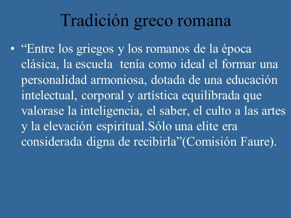 Tradición greco romana Entre los griegos y los romanos de la época clásica, la escuela tenía como ideal el formar una personalidad armoniosa, dotada d