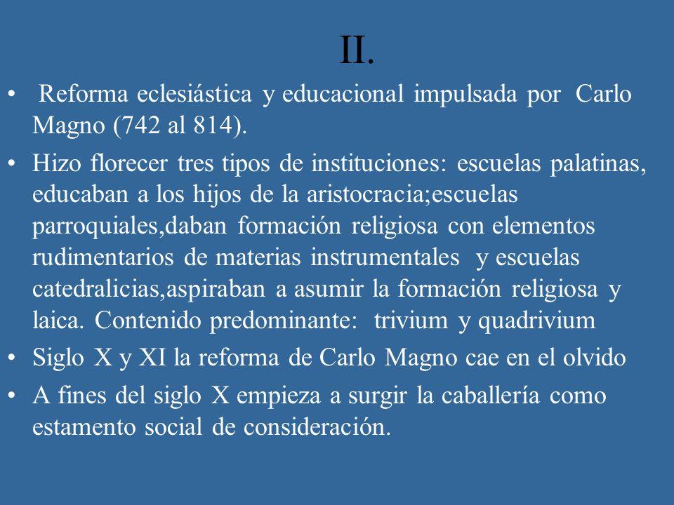 II. Reforma eclesiástica y educacional impulsada por Carlo Magno (742 al 814). Hizo florecer tres tipos de instituciones: escuelas palatinas, educaban