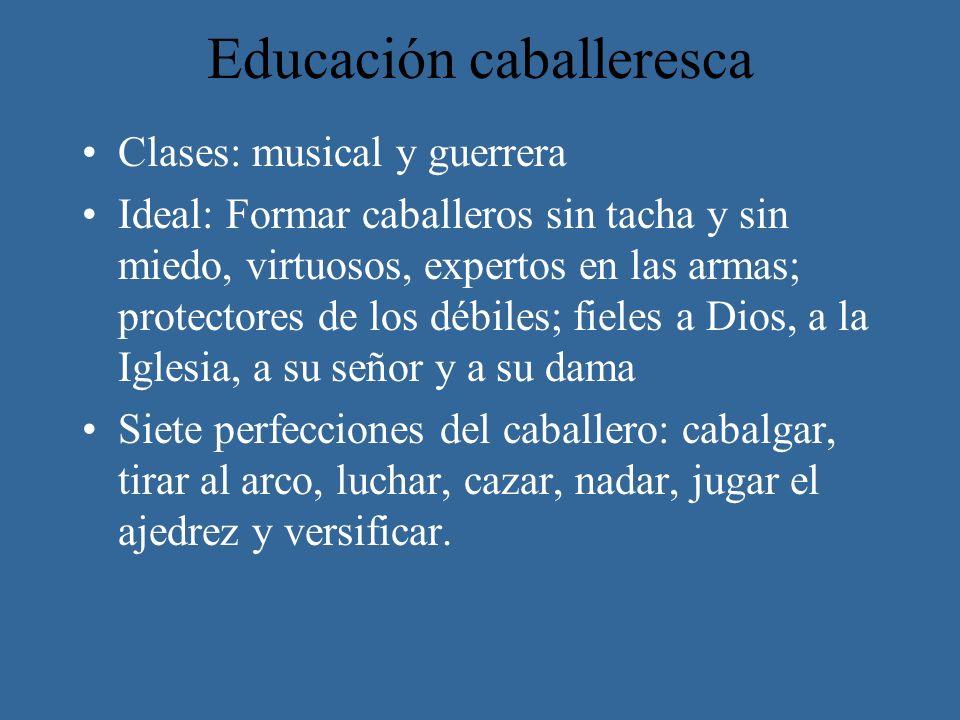 Educación caballeresca Clases: musical y guerrera Ideal: Formar caballeros sin tacha y sin miedo, virtuosos, expertos en las armas; protectores de los