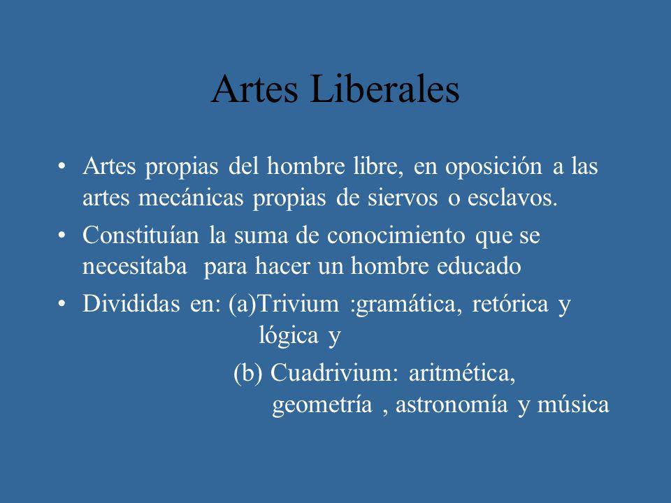 Artes Liberales Artes propias del hombre libre, en oposición a las artes mecánicas propias de siervos o esclavos. Constituían la suma de conocimiento