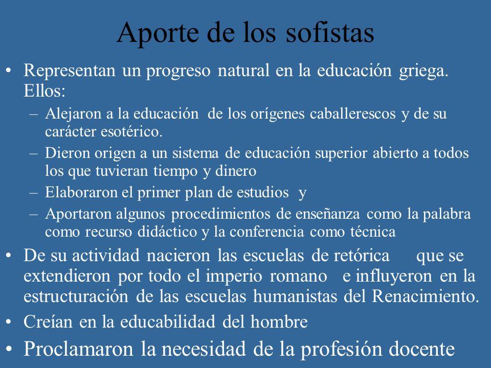 Aporte de los sofistas Representan un progreso natural en la educación griega. Ellos: –Alejaron a la educación de los orígenes caballerescos y de su c