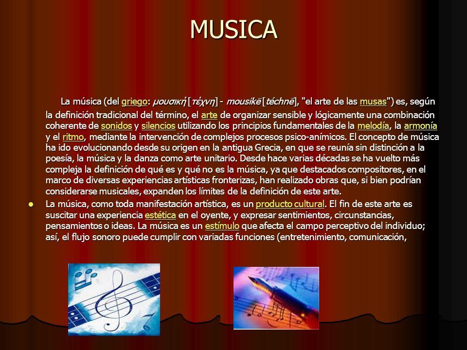 MUSICA La música (del griego: μουσική [τέχνη] - mousikē [téchnē], el arte de las musas ) es, según la definición tradicional del término, el arte de organizar sensible y lógicamente una combinación coherente de sonidos y silencios utilizando los principios fundamentales de la melodía, la armonía y el ritmo, mediante la intervención de complejos procesos psico-anímicos.