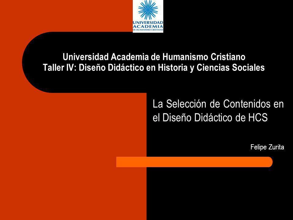 Universidad Academia de Humanismo Cristiano Taller IV: Diseño Didáctico en Historia y Ciencias Sociales La Selección de Contenidos en el Diseño Didáct