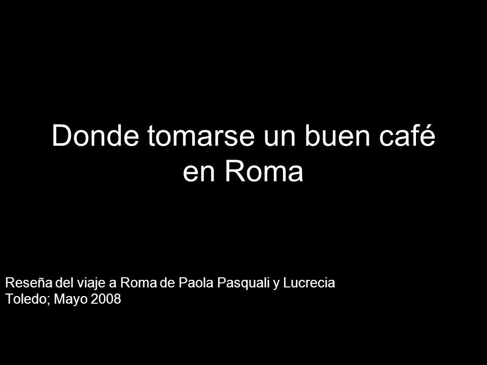 Donde tomarse un buen café en Roma Reseña del viaje a Roma de Paola Pasquali y Lucrecia Toledo; Mayo 2008