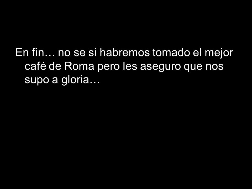 En fin… no se si habremos tomado el mejor café de Roma pero les aseguro que nos supo a gloria…