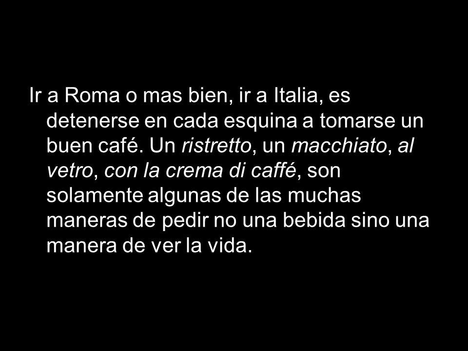 Ir a Roma o mas bien, ir a Italia, es detenerse en cada esquina a tomarse un buen café. Un ristretto, un macchiato, al vetro, con la crema di caffé, s