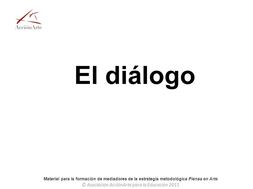 Material para la formación de mediadores de la estrategia metodológica Piensa en Arte © Asociación AcciónArte para la Educación 2011 El diálogo