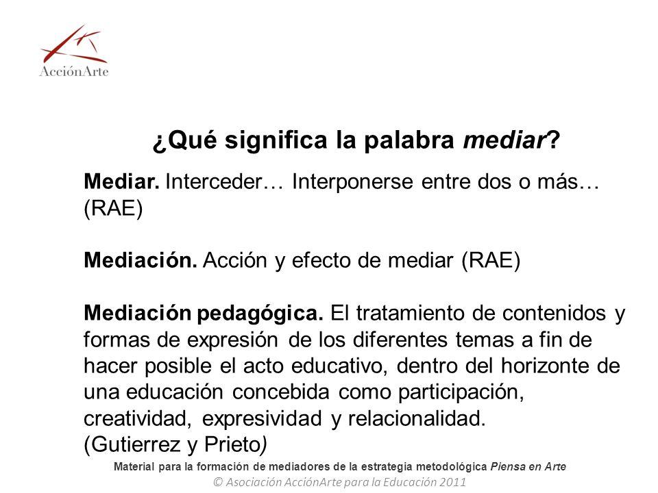 Material para la formación de mediadores de la estrategia metodológica Piensa en Arte © Asociación AcciónArte para la Educación 2011 ¿Qué significa la