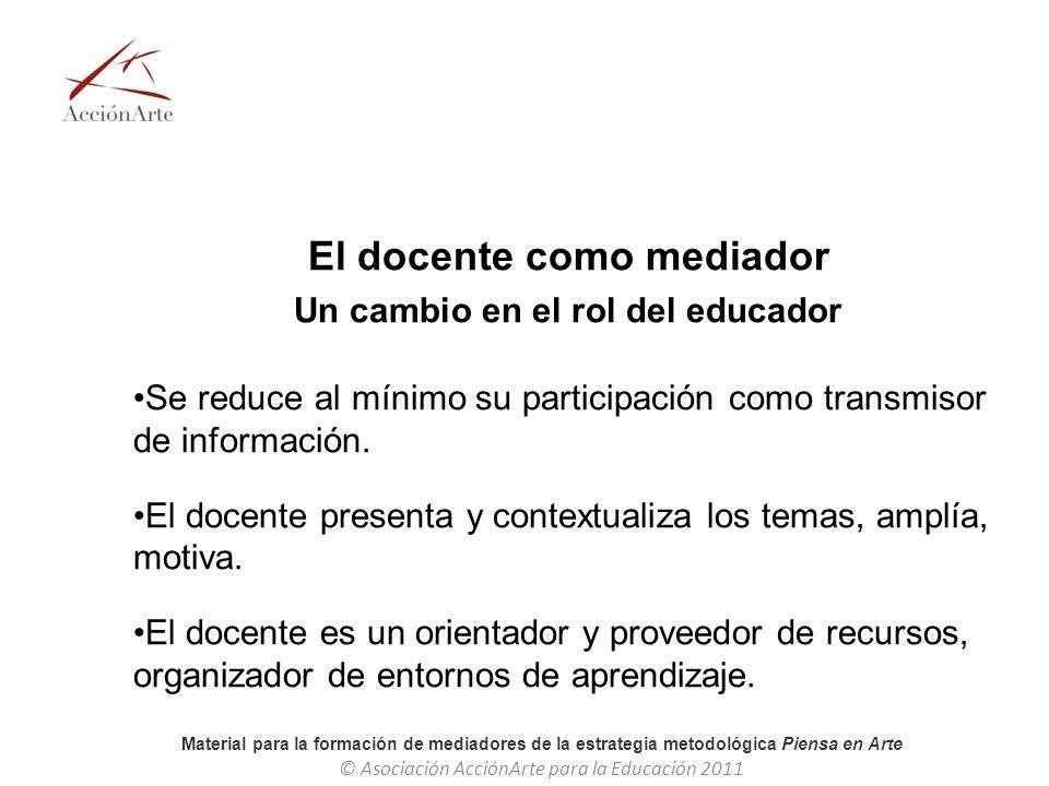 Material para la formación de mediadores de la estrategia metodológica Piensa en Arte © Asociación AcciónArte para la Educación 2011 El docente como m
