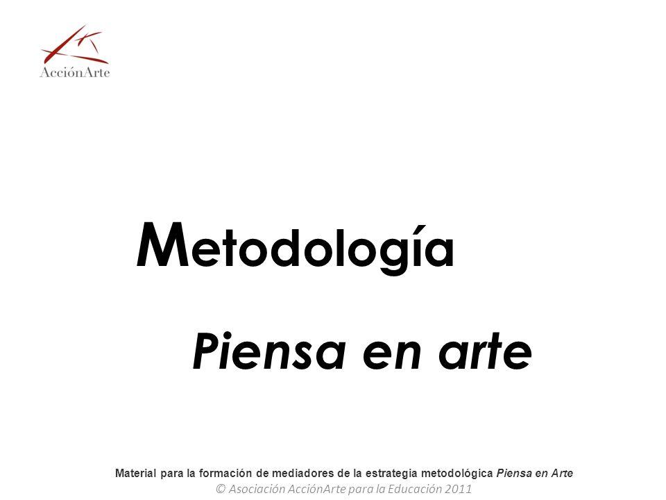 Material para la formación de mediadores de la estrategia metodológica Piensa en Arte © Asociación AcciónArte para la Educación 2011 M etodología Pien