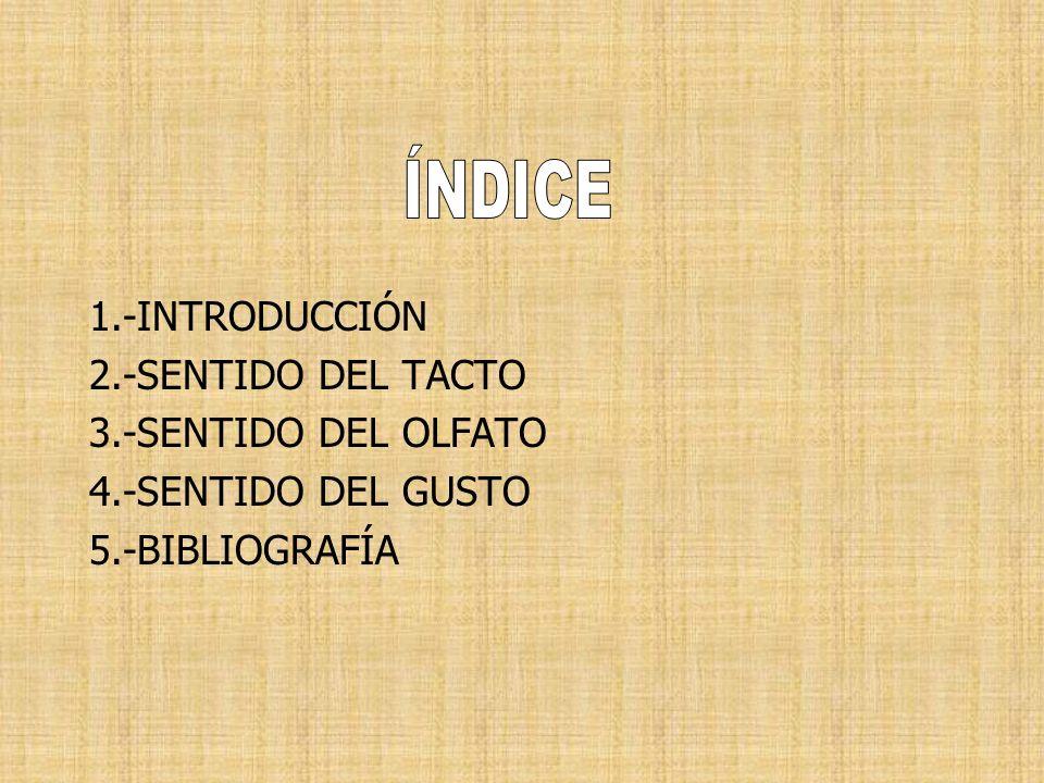 1.-INTRODUCCIÓN 2.-SENTIDO DEL TACTO 3.-SENTIDO DEL OLFATO 4.-SENTIDO DEL GUSTO 5.-BIBLIOGRAFÍA