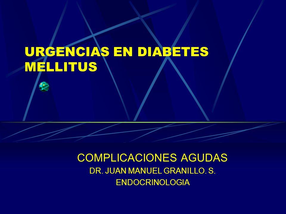 URGENCIAS EN DIABETES MELLITUS COMPLICACIONES AGUDAS DR. JUAN MANUEL GRANILLO. S. ENDOCRINOLOGIA
