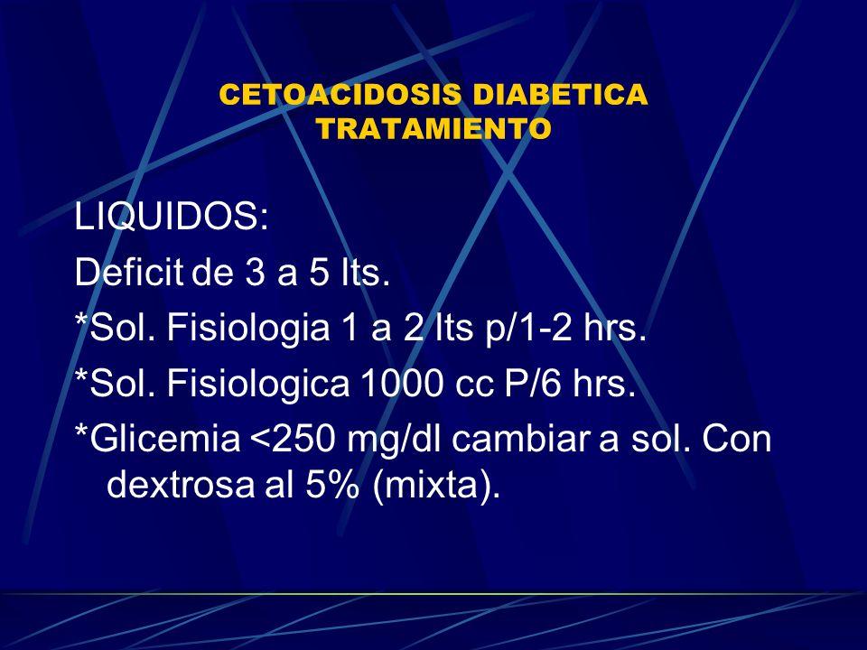 CETOACIDOSIS DIABETICA TRATAMIENTO LIQUIDOS: Deficit de 3 a 5 lts. *Sol. Fisiologia 1 a 2 lts p/1-2 hrs. *Sol. Fisiologica 1000 cc P/6 hrs. *Glicemia