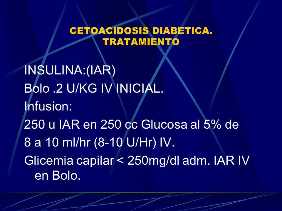 CETOACIDOSIS DIABETICA. TRATAMIENTO INSULINA:(IAR) Bolo.2 U/KG IV INICIAL. Infusion: 250 u IAR en 250 cc Glucosa al 5% de 8 a 10 ml/hr (8-10 U/Hr) IV.