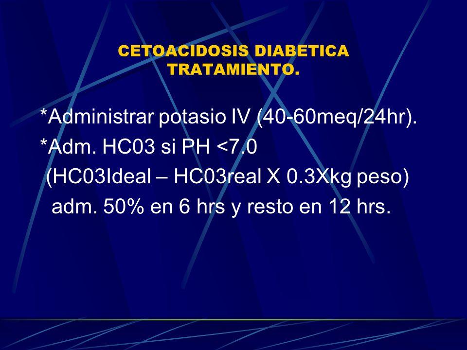 CETOACIDOSIS DIABETICA TRATAMIENTO. *Administrar potasio IV (40-60meq/24hr). *Adm. HC03 si PH <7.0 (HC03Ideal – HC03real X 0.3Xkg peso) adm. 50% en 6