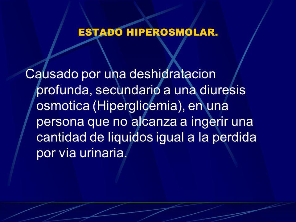 ESTADO HIPEROSMOLAR. Causado por una deshidratacion profunda, secundario a una diuresis osmotica (Hiperglicemia), en una persona que no alcanza a inge