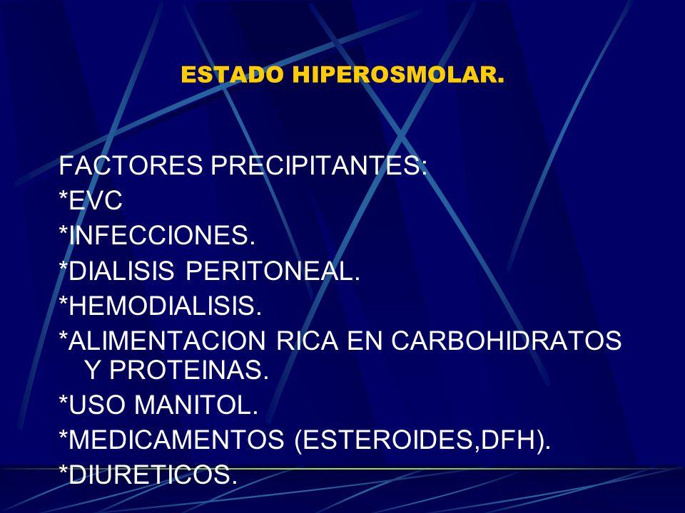 ESTADO HIPEROSMOLAR. FACTORES PRECIPITANTES: *EVC *INFECCIONES. *DIALISIS PERITONEAL. *HEMODIALISIS. *ALIMENTACION RICA EN CARBOHIDRATOS Y PROTEINAS.