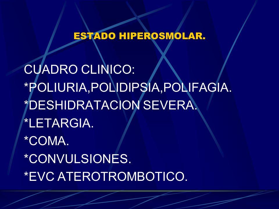 ESTADO HIPEROSMOLAR. CUADRO CLINICO: *POLIURIA,POLIDIPSIA,POLIFAGIA. *DESHIDRATACION SEVERA. *LETARGIA. *COMA. *CONVULSIONES. *EVC ATEROTROMBOTICO.