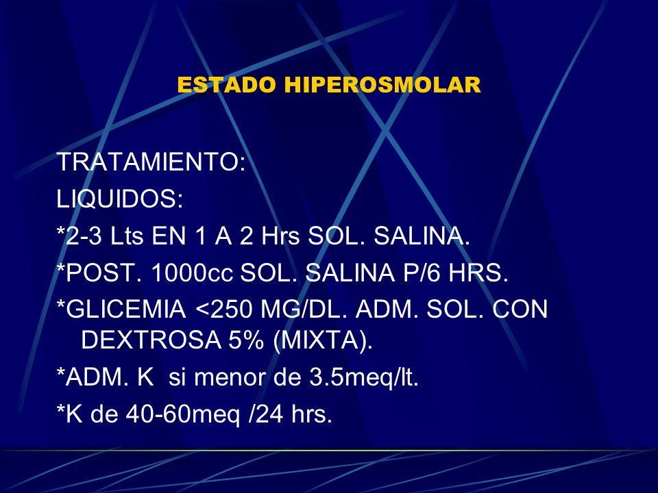 ESTADO HIPEROSMOLAR TRATAMIENTO: LIQUIDOS: *2-3 Lts EN 1 A 2 Hrs SOL. SALINA. *POST. 1000cc SOL. SALINA P/6 HRS. *GLICEMIA <250 MG/DL. ADM. SOL. CON D