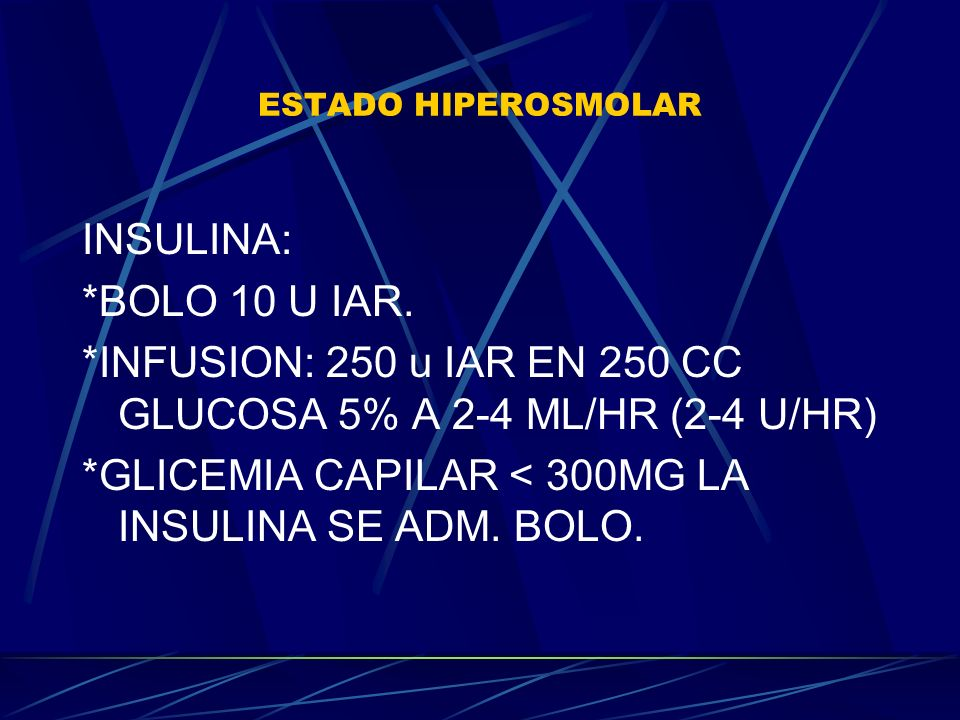 ESTADO HIPEROSMOLAR INSULINA: *BOLO 10 U IAR. *INFUSION: 250 u IAR EN 250 CC GLUCOSA 5% A 2-4 ML/HR (2-4 U/HR) *GLICEMIA CAPILAR < 300MG LA INSULINA S