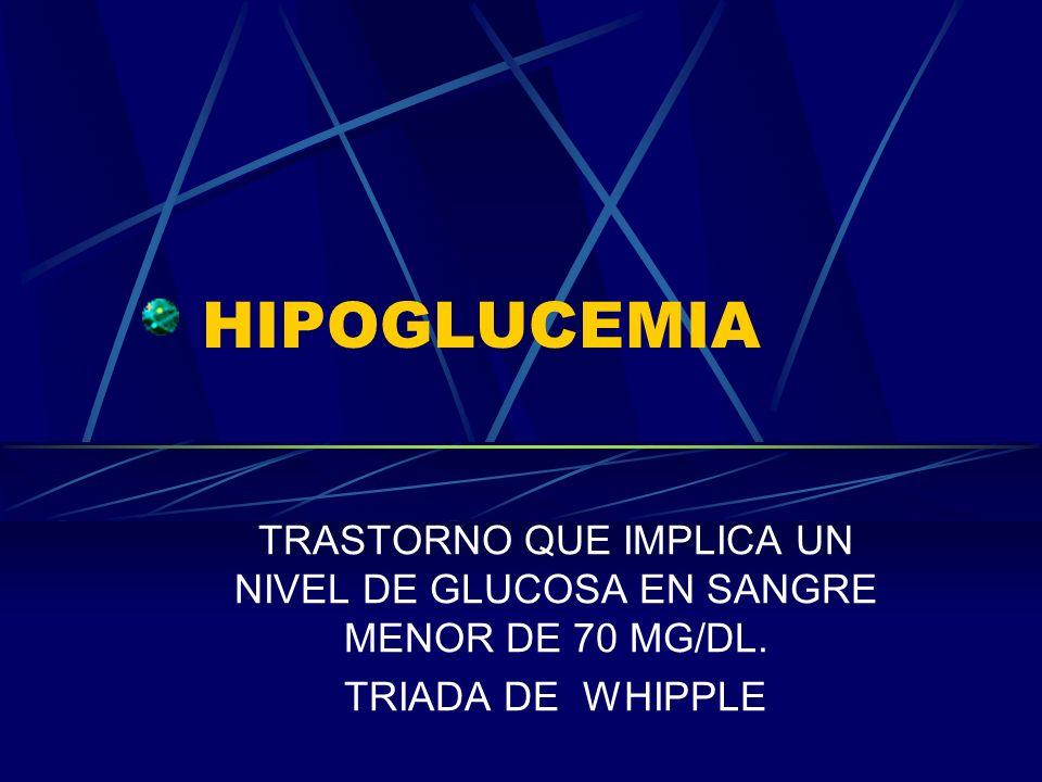 HIPOGLUCEMIA TRASTORNO QUE IMPLICA UN NIVEL DE GLUCOSA EN SANGRE MENOR DE 70 MG/DL. TRIADA DE WHIPPLE