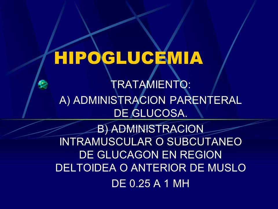 HIPOGLUCEMIA TRATAMIENTO: A) ADMINISTRACION PARENTERAL DE GLUCOSA. B) ADMINISTRACION INTRAMUSCULAR O SUBCUTANEO DE GLUCAGON EN REGION DELTOIDEA O ANTE