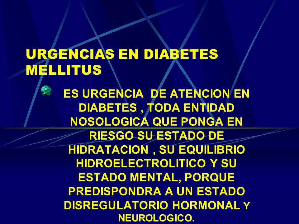 URGENCIAS EN DIABETES MELLITUS ES URGENCIA DE ATENCION EN DIABETES, TODA ENTIDAD NOSOLOGICA QUE PONGA EN RIESGO SU ESTADO DE HIDRATACION, SU EQUILIBRI