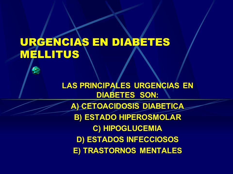 URGENCIAS EN DIABETES MELLITUS LAS PRINCIPALES URGENCIAS EN DIABETES SON: A) CETOACIDOSIS DIABETICA B) ESTADO HIPEROSMOLAR C) HIPOGLUCEMIA D) ESTADOS
