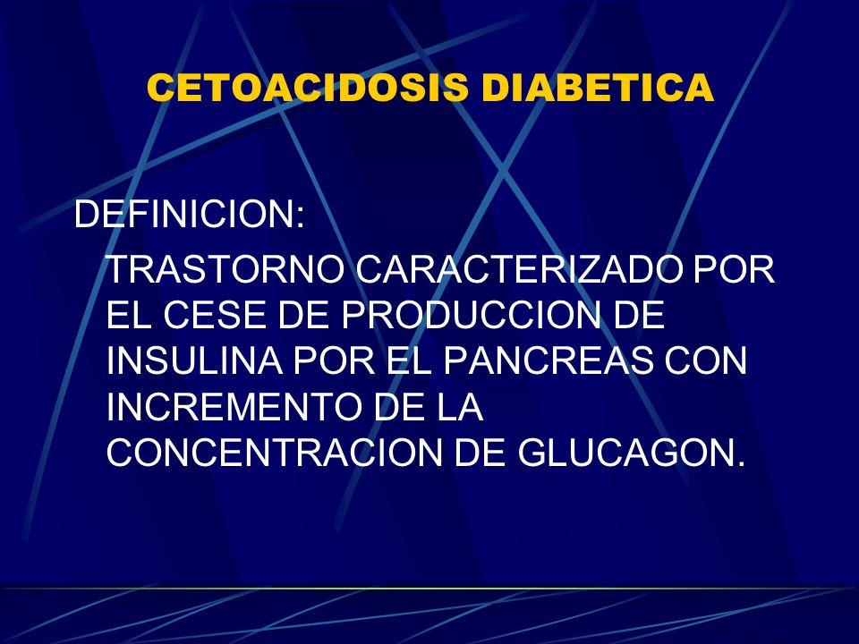 CETOACIDOSIS DIABETICA DEFINICION: TRASTORNO CARACTERIZADO POR EL CESE DE PRODUCCION DE INSULINA POR EL PANCREAS CON INCREMENTO DE LA CONCENTRACION DE