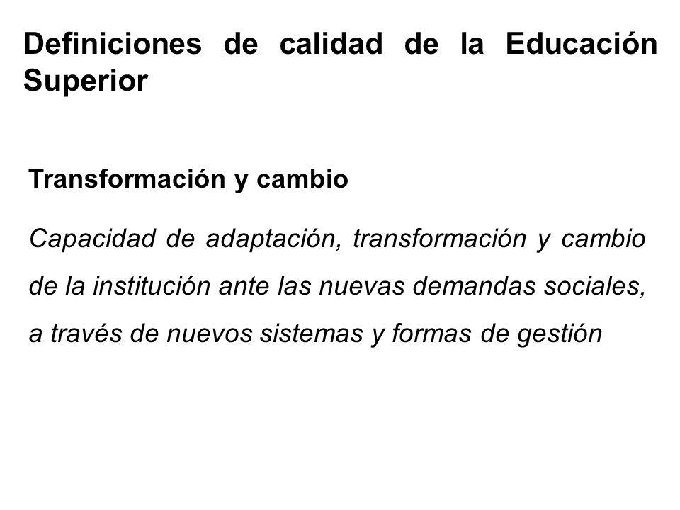 Definiciones de calidad de la Educación Superior Transformación y cambio Capacidad de adaptación, transformación y cambio de la institución ante las nuevas demandas sociales, a través de nuevos sistemas y formas de gestión